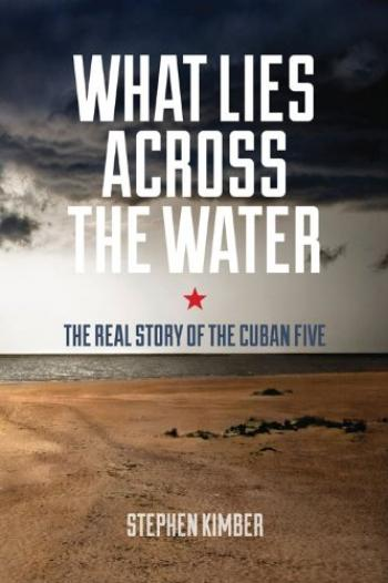 "Stephen Kimber, ""What Lies Across the Water - the Real Story about the Cuban Five"""